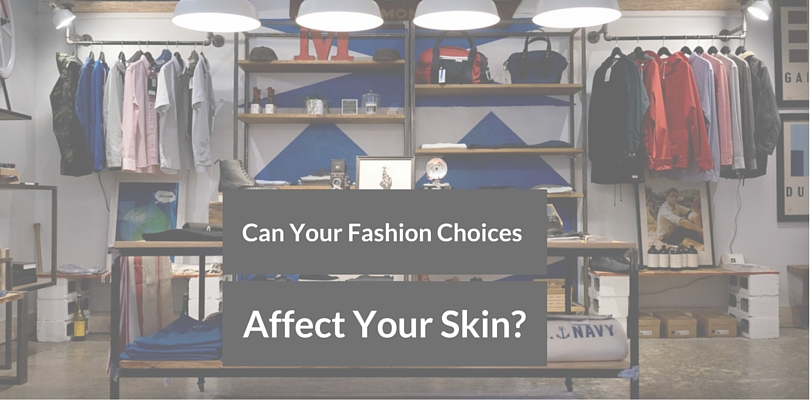 Can Your Fashion Choices affect your skin